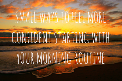 Small Ways To Feel More Confident Starting With Your Morning Routine